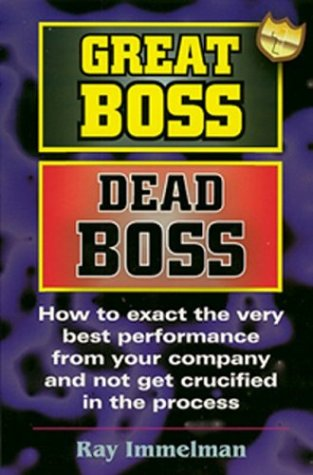 9780974036915: Great Boss Dead Boss: How to Exact the Very Best Performance from Your Company and Not Get Crucified in the Process