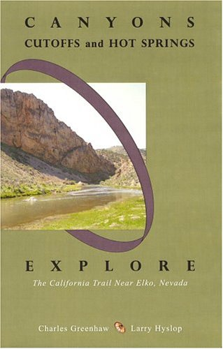 Canyons, Cutoffs and Hot Springs: Explore the California Trail Near Elko, Nevada: Greenhaw, Charles...