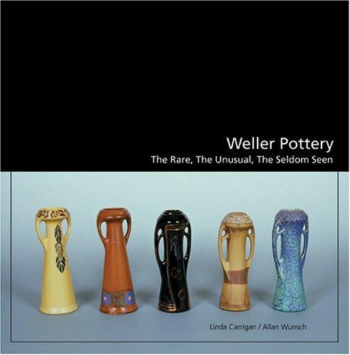 Weller Pottery: The Rare, the Unusual, the Seldom Seen: Linda Carrigan; Allan Wunsch