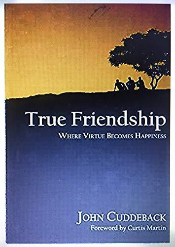 True Friendship: Where Virtue Becomes Happiness: John Cuddeback