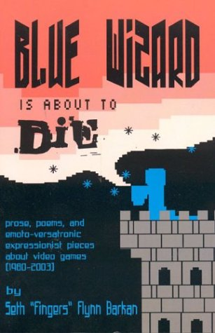 9780974100005: Blue Wizard Is About To Die!: Prose, Poems, and Emoto-Versatronic Expressionist Pieces About Video Games (1980-2003)