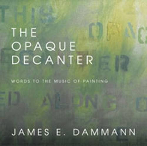 The Opaque Decanter: Words to the Music of Painting: Dammann, James E.