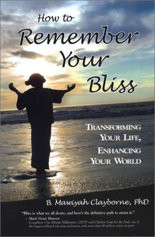 How to Remember Your Bliss: Transforming Your Life, Enhancing Your World: Clayborne, B. Mawiyah