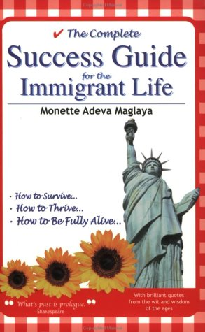 Complete Success Guide for the Immigrant Life: How to Survive * How to Thrive * How to be Fully A...