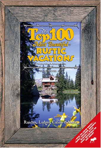 9780974153711: The Top 100 Most Beautiful Rustic Vacations of North America: Ranches, Lodges, Cabins And More!