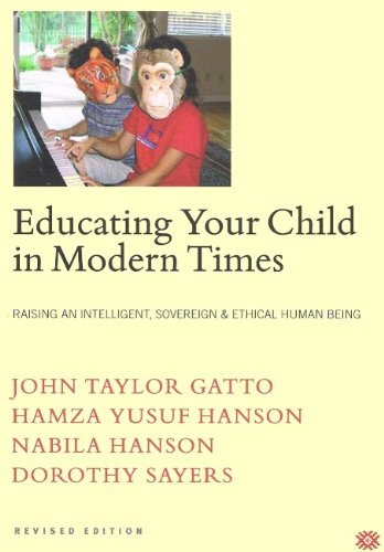 Educating Your Child in Modern Times: How to Raise an Intelligent, Sovereign & Ethical Human Being (0974164100) by Dorothy Sayers; Hamza Yusuf Hanson; John Taylor Gatto; Nabila Hanson