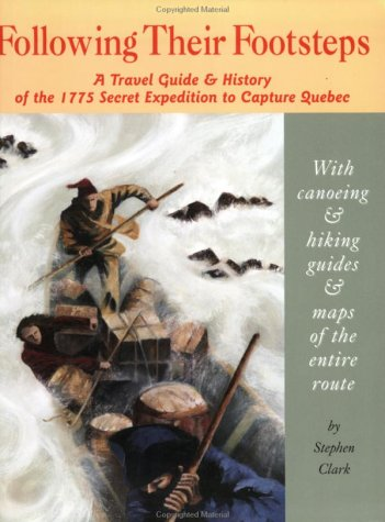 Following Their Footsteps: A Travel Guide & History of the 1775 Secret Expedition to Capture Quebec