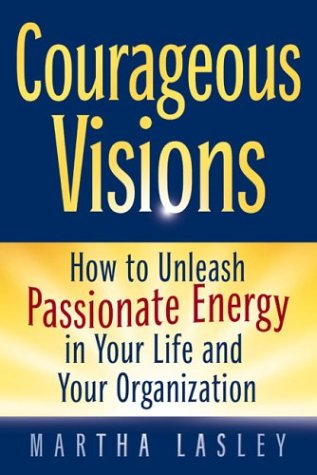 Courageous Visions: How to Unleash Passionate Energy: Martha Lasley
