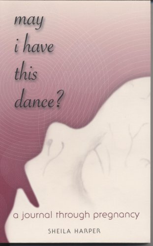 May I Have This Dance?: A Journal Through Pregnancy: Sheila Harper
