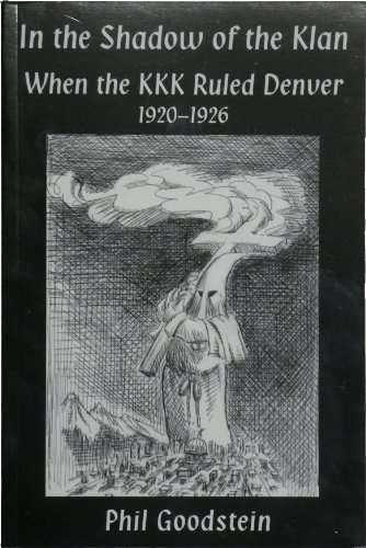 In The Shadow of the Klan: When the KKK Ruled Denver 1920-1926 (Vol. 3 of Denver from the Bottom Up...