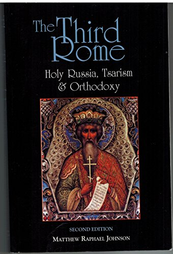The Third Rome: Holy Russia, Tsarism and Orthodoxy: Matthew Raphael Johnson