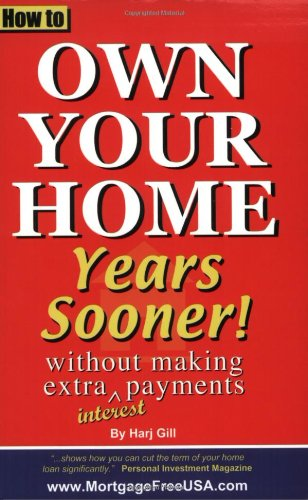 How to Own Your Home Years Sooner - without making extra interest payments: Gill, Harj