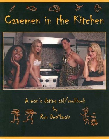 Cavemen In The Kitchen: A Man's Dating Aid/Cookbook