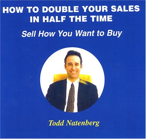 How to Double Your Sales in 1/2 the Time: Sell How You Want to Buy: Todd Natenberg