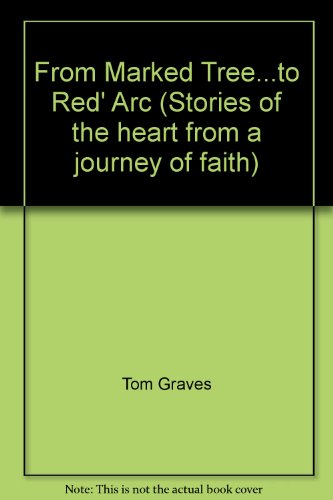 From Marked Tree.to Red' Arc (Stories of the heart from a journey of faith): Tom Graves
