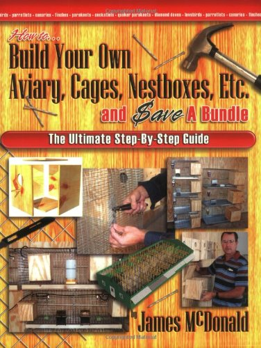 How to Build Your Own Aviary, Cages, Nestboxes, Etc. and $ave a Bundle: The Ultimate Step-by-Step ...