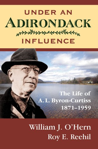 Under An Adirondack Influence: The Life of A. L. Byron-Curtiss, 1871-1959: William J. O'Hern; Roy E...