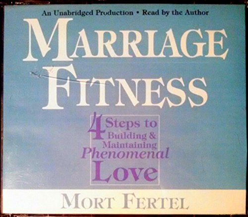 Marriage Fitness: 4 Steps to Building & Maintaining Phenomenal Love: Mort Fertel