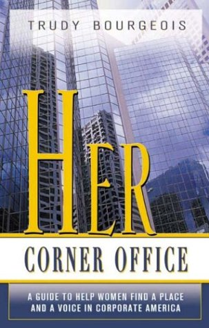 Her Corner Office: A Guide to Help Women Find a Place and a Voice in Corporate America: Bourgeois, ...