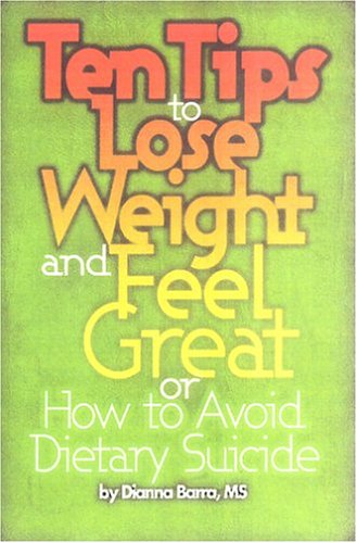 Ten Tips to Lose Weight and Feel Great: Or, How to Avoid Dietary Suicide: Barra, Dianna
