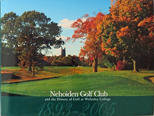 Nehoiden Gold Club and the History of Golf at Wellesley College 1893-2005: Padley, Martin A. - Ed.