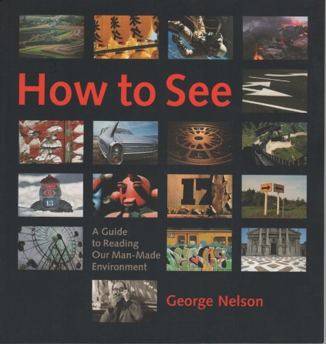 How to See : A Guide to Reading Our Man-Made Environment: Nelson, George