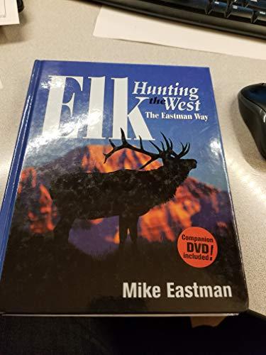 Elk Hunting the West the Eastman Way: Mike Eastman, Mike Eastman