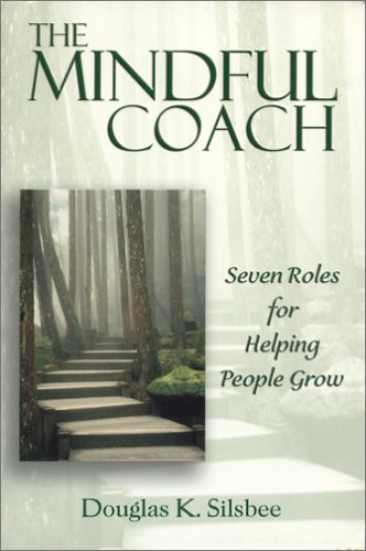 The Mindful Coach: Seven Roles for Helping People Grow: Silsbee, Douglas K.