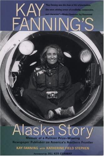 Kay Fanning's Alaska Story: Memoir of a Pulitzer Prize-Winning Newspaper Publisher on America&...