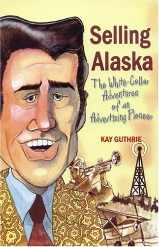 Selling Alaska: The White-Collar Adventures of an Advertising Pioneer: Guthrie, Kay