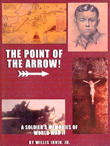 THE POINT OF THE ARROW! A Soldier's Memories of World War II.: Irvin, Willis Jr.