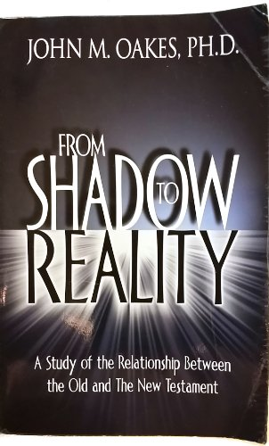 From Shadow to Reality: A Study of the Relationship Between the Old and the New Testament: John M ...