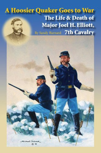 A Hoosier Quaker Goes to War, The Life & Death of Major Joel H. Elliott, 7th Cavalry.