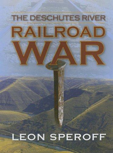 The Deschutes River Railroad War: Speroff, Leon