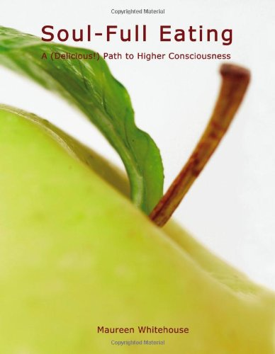 Soul-Full Eating: A (Delicious!) Path to Higher Consciousness: Whitehouse, Maureen