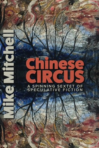 Chinese Circus: A Spinning Sextet of Speculative Fiction: Mitchell, Mike