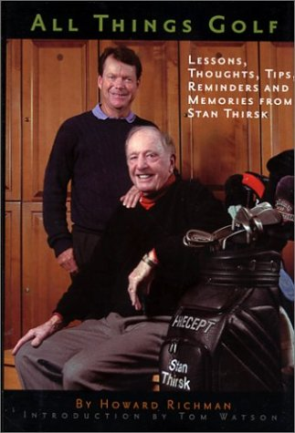 All Things Golf: Lessons, Thoughts, Tips, Reminders and Memories From Stan Thirsk: Richman, Howard