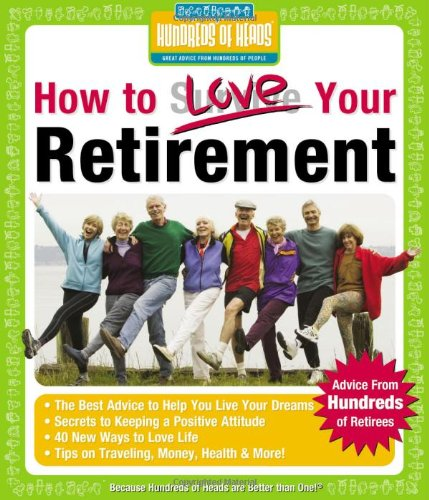 How to Love Your Retirement: Advice from Hundreds of Retirees (Hundreds of Heads Survival Guides): ...
