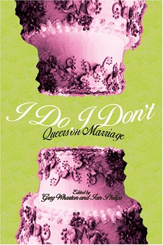 I Do/I Don't: Queers on Marriage: Greg Wharton (Editor), Ian Philips (Editor)