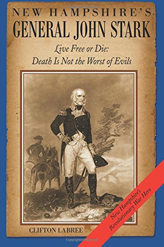 New Hampshire's General John Stark: Live Free or Die: Death Is Not the Worst of Evils: La Bree...