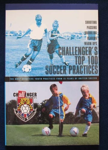 9780974672311: Challenger's Top 100 Soccer Practices: The Most Effective Youth Practices From 15 Years of British S