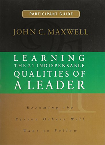 Learning the 21 Indispensable Qualities of a Leader Participant Guide: John C. Maxwell