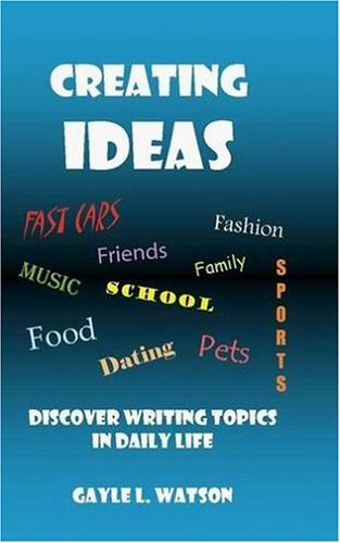 Creating Ideas: Discover Writing Topics In Daily Life: Watson, Gayle L.