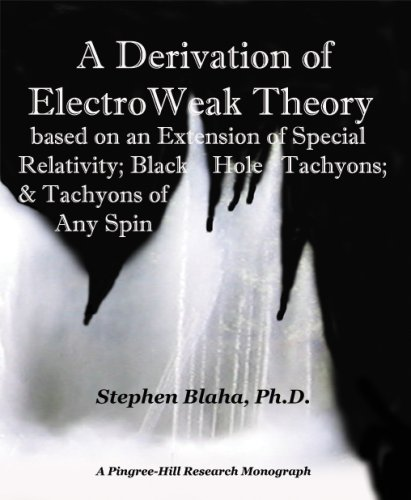 A DERIVATION OF ELECTRO WEAK THEORY BASED ON AN EXTENSION OF SPECIAL RELATIVITY, BLACK HOLE TACHY...