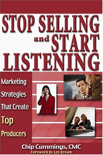 Stop Selling and Start Listening: Marketing Strategies That Create Top Producers: Cummings, Chip