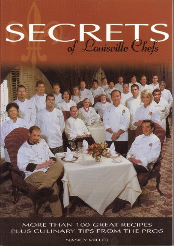 Secrets of Louisville Chefs : More Than 100 Great Recipes Plus Culinary Tips From the Pros: Miller,...