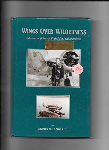 Wings Over Wilderness: Adventures of Alaska Bush Pilot Paul Shanahan: Jr. Charles M. Thomas