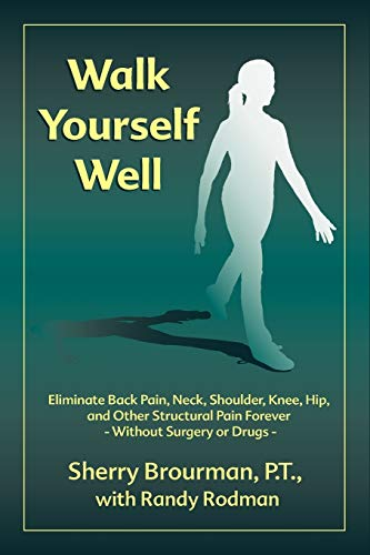 9780974779119: Walk Yourself Well: Eliminate Back Pain, Neck, Shoulder, Knee, Hip and Other Structural Pain Forever-Without Surgery or Drugs