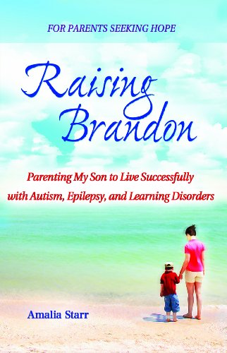 Raising Brandon: Parenting My Son to Live Successfully with Autism, Epilepsy and Learning Disorders...