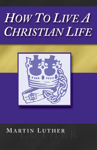 How To Live A Christian Life, 2nd Ed.: Martin Luther, Paul Strawn